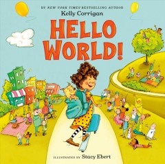 Hello world! /  by Kelly Corrigan ; illustrated by Stacy Ebert. - by Kelly Corrigan ; illustrated by Stacy Ebert.