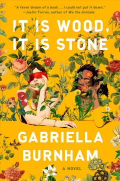 It is wood, it is stone : a novel / Gabriella Burnham.