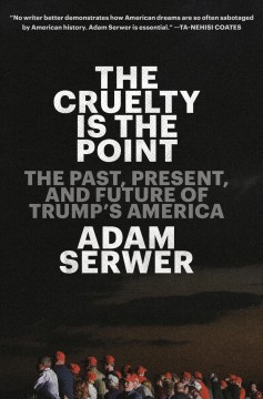 The cruelty is the point : the past, present, and future of Trump's America / Adam Serwer.