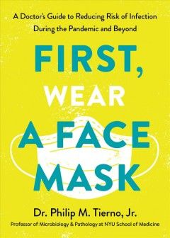 First, wear a face mask : a doctor's guide to reducing risk of infection during the pandemic and beyond / Dr. Philip M. Tierno, Jr.