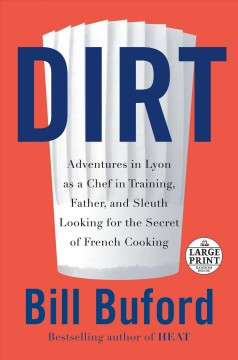 Dirt : adventures in Lyon as a chef in training, father, and sleuth looking for the secrets of French cooking / Bill Buford. - Bill Buford.