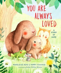 You are always loved : a story of hope / Madeleine Dean & Harry Cunnane with Chelsea Lin Wallace ; illustrated by Holly Clifton-Brown. - Madeleine Dean & Harry Cunnane with Chelsea Lin Wallace ; illustrated by Holly Clifton-Brown.
