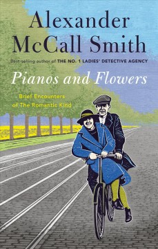 Pianos and flowers : brief encounters of the romantic kind / Alexander McCall Smith. - Alexander McCall Smith.