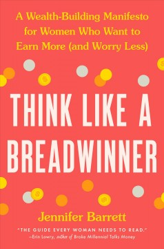Think like a breadwinner  : a wealth-building manifesto for women who want to earn more (and worry less) / Jennifer Barrett.