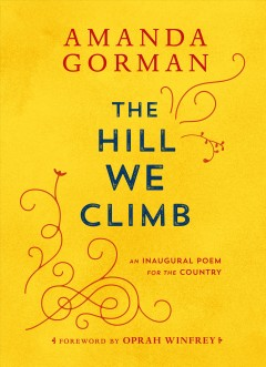 The hill we climb : an inaugural poem for the country / Amanda Gorman ; foreword by Oprah Winfrey. - Amanda Gorman ; foreword by Oprah Winfrey.