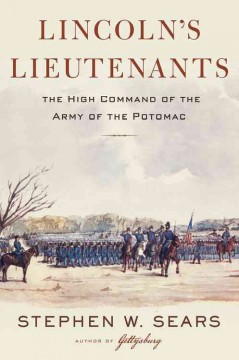 Lincoln's lieutenants : the high command of the Army of the Potomac / Stephen W. Sears.