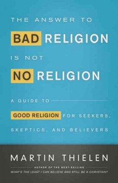 The answer to bad religion is not no religion : a guide to good religion for seekers, skeptics, and believers / Martin Thielen. - Martin Thielen.
