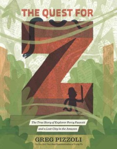 The Quest for Z : The True Story of Explorer Percy Fawcett and a Lost City in the Amazon