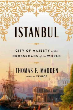 Istanbul : city of majesty at the crossroads of the world / Thomas F. Madden.
