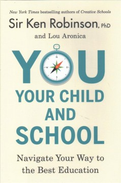 You, your child, and school : navigate your way to the best education / Sir Ken Robinson, PhD, and Lou Aronica.