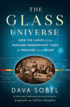 The glass universe : how the ladies of the Harvard Observatory took the measure of the stars / Dava Sobel.