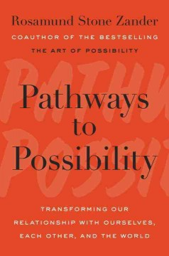 Pathways to possibility : transforming our relationship with ourselves, each other, and the world / Rosamunde Stone Zander.