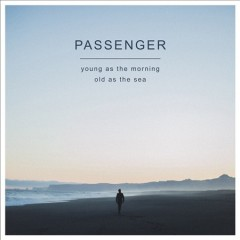 Young as the morning old as the sea /  Passenger. - Passenger.