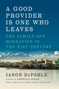 A good provider is one who leaves : one family and migration in the 21st century / Jason DeParle. - Jason DeParle.