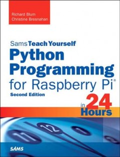 Sams teach yourself Python programming for Raspberry Pi in 24 hours /  Richard Blum and Christine Breshnahan.