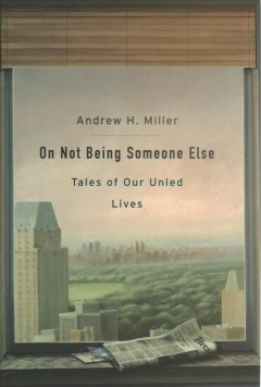 On not being someone else : tales of our unled lives / Andrew H. Miller. - Andrew H. Miller.