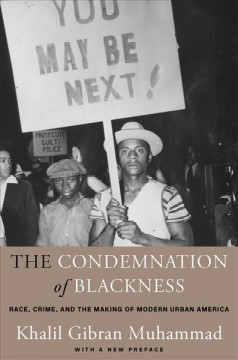 The condemnation of blackness : race, crime, and the making of modern urban America, with a new preface / Khalil Gibran Muhammad. - Khalil Gibran Muhammad.