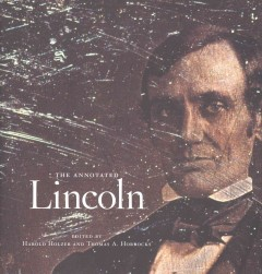 The annotated Lincoln /  Abraham Lincoln ; edited by Harold Holzer and Thomas A. Horrocks.