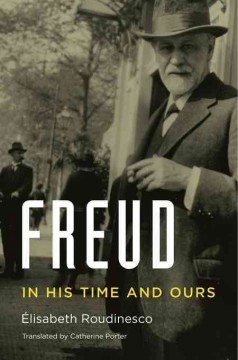 Freud in his time and ours /  Élisabeth Roudinesco ; translated by Catherine Porter.