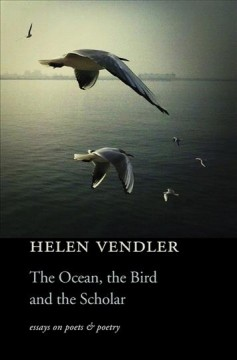 The ocean, the bird, and the scholar : essays on poets and poetry / Helen Vendler.