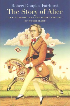 The story of Alice : Lewis Carroll and the secret history of Wonderland / Robert Douglas-Fairhurst.