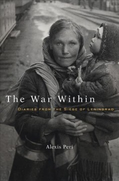 The war within : diaries from the Siege of Leningrad / Alexis Peri.