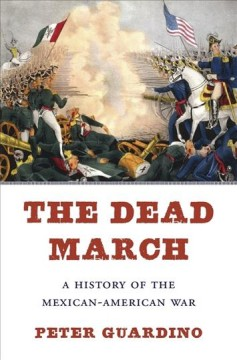 The dead march : a history of the Mexican-American War / Peter Guardino.