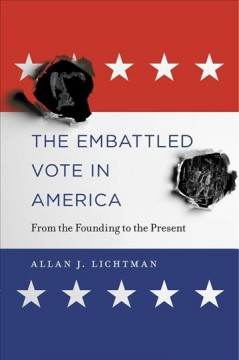 The embattled vote in America : from the founding to the present / Allan J. Lichtman.