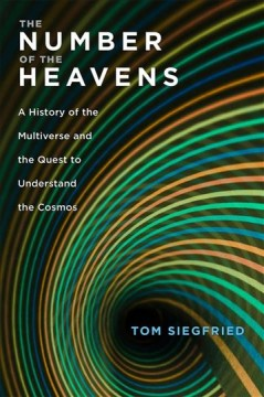 The number of the heavens : a history of the multiverse and the quest to understand the cosmos / Tom Siegfried. - Tom Siegfried.