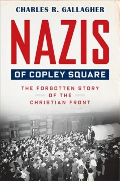 Nazis of Copley Square : the forgotten story of the Christian Front / Charles R. Gallagher. - Charles R. Gallagher.
