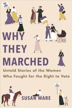 Why they marched : untold stories of the women who fought for the right to vote / Susan Ware.