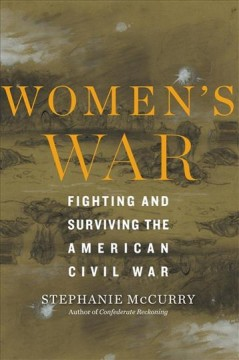 Women's war : fighting and surviving the American Civil War / Stephanie McCurry. - Stephanie McCurry.
