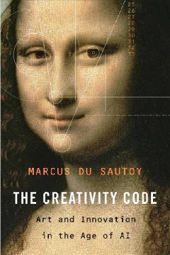 The creativity code : art and innovation in the age of AI / Marcus du Sautoy.