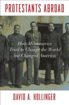 Protestants abroad : how missionaries tried to change the world but changed America / David A. Hollinger.
