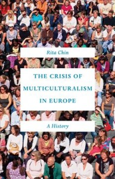 The crisis of multiculturalism in Europe : a history / Rita Chin.