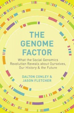 The genome factor : what the social genomics revolution reveals about ourselves, our history, and the future / Dalton Conley and Jason Fletcher. - Dalton Conley and Jason Fletcher.