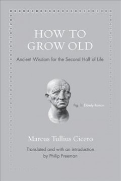 How to grow old : ancient wisdom for the second half of life / Marcus Tullius Cicero ; translated and with an introduction by Philip Freeman.