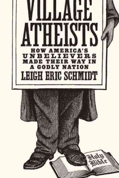 Village atheists : how America's unbelievers made their way in a Godly nation / Leigh Eric Schmidt. - Leigh Eric Schmidt.