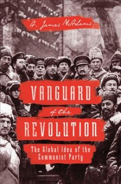 Vanguard of the revolution : the global idea of the Communist Party / A. James McAdams.