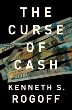 The curse of cash /  Kenneth S. Rogoff. - Kenneth S. Rogoff.