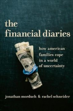 The financial diaries : how American families cope in a world of uncertainty / Jonathan Morduch & Rachel Schneider.