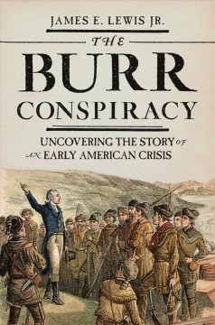 The Burr conspiracy : uncovering the story of an early American crisis / James E. Lewis Jr.