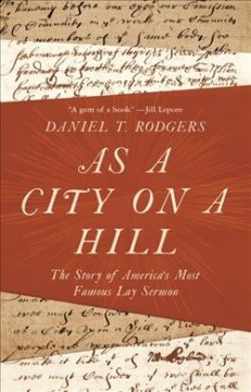 As a city on a hill: the story of America's most famous lay sermon / Daniel T. Rodgers - Daniel T. Rodgers