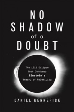 No shadow of a doubt : the 1919 eclipse that confirmed Einstein's theory of relativity / Daniel Kennefick.