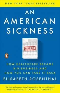 An American sickness : how healthcare became big business and how you can take it back / Elisabeth Rosenthal.