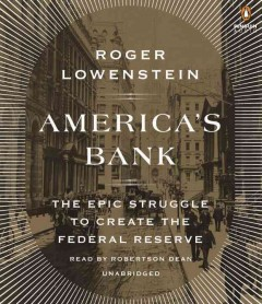 America's bank : the epic struggle to create the Federal Reserve / Roger Lowenstein.