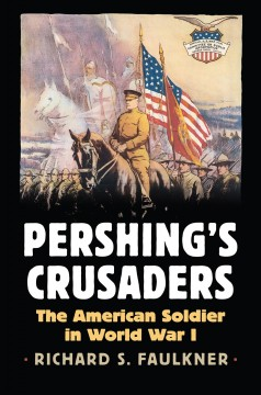 Pershing's Crusaders : the American soldier in World War I / Richard S. Faulkner.