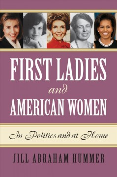 First ladies and American women : in politics and at home / Jill Abraham Hummer.