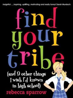 Find your tribe : (and 9 other things I wish I'd known in high school) / Rebecca Sparrow.
