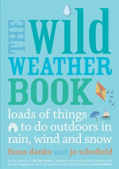 The wild weather book : loads of things to do outdoors in rain, wind and snow. / Fiona Danks and Jo Schofield.